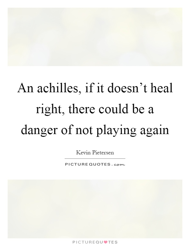 An achilles, if it doesn't heal right, there could be a danger of not playing again Picture Quote #1