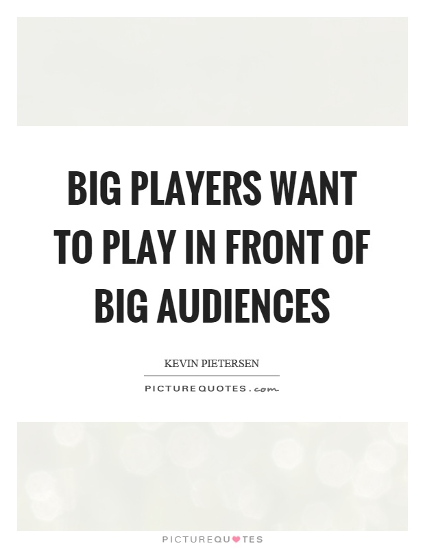 Big players want to play in front of big audiences Picture Quote #1