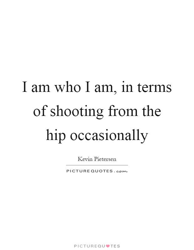 I am who I am, in terms of shooting from the hip occasionally Picture Quote #1