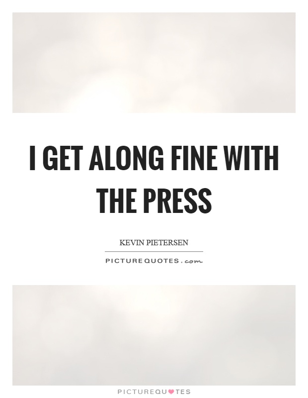 I get along fine with the press Picture Quote #1