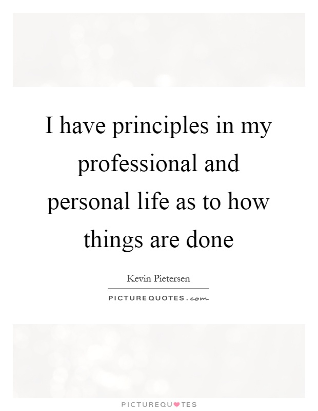 I have principles in my professional and personal life as to how things are done Picture Quote #1