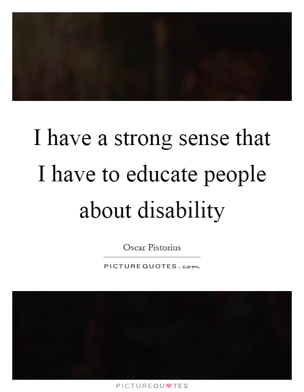 I have a strong sense that I have to educate people about disability Picture Quote #1