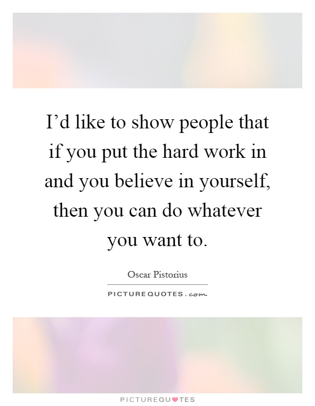 I'd like to show people that if you put the hard work in and you believe in yourself, then you can do whatever you want to Picture Quote #1