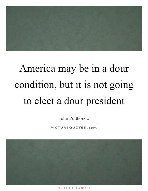 America may be in a dour condition, but it is not going to elect a dour president Picture Quote #1
