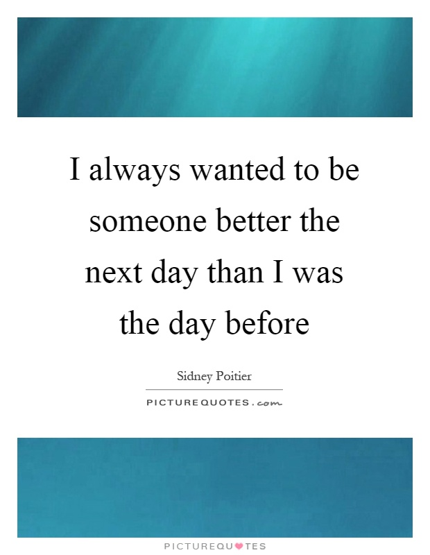 I always wanted to be someone better the next day than I was the day before Picture Quote #1