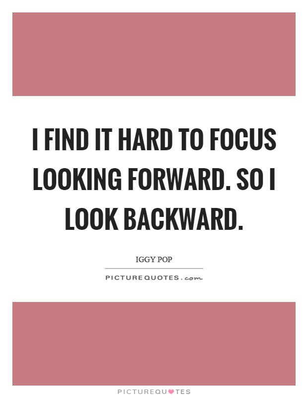 I find it hard to focus looking forward. So I look backward Picture Quote #1