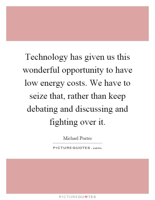 Technology has given us this wonderful opportunity to have low energy costs. We have to seize that, rather than keep debating and discussing and fighting over it Picture Quote #1
