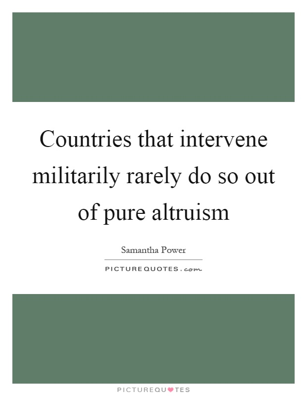 Countries that intervene militarily rarely do so out of pure altruism Picture Quote #1