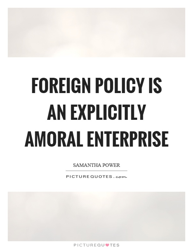 Foreign policy is an explicitly amoral enterprise Picture Quote #1