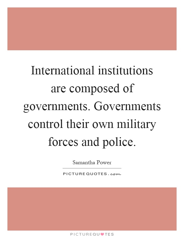 International institutions are composed of governments. Governments control their own military forces and police Picture Quote #1