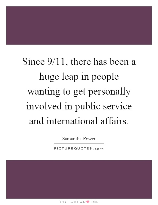 Since 9/11, there has been a huge leap in people wanting to get personally involved in public service and international affairs Picture Quote #1