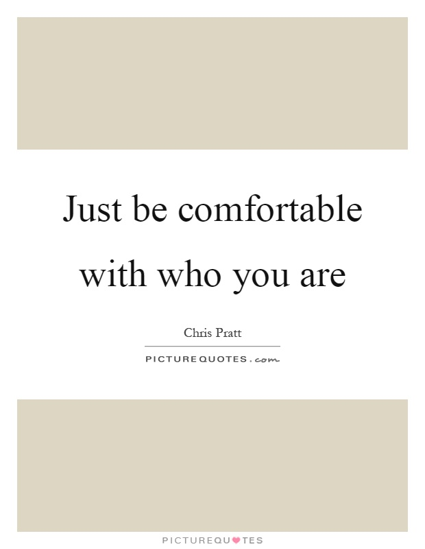 Just be comfortable with who you are Picture Quote #1