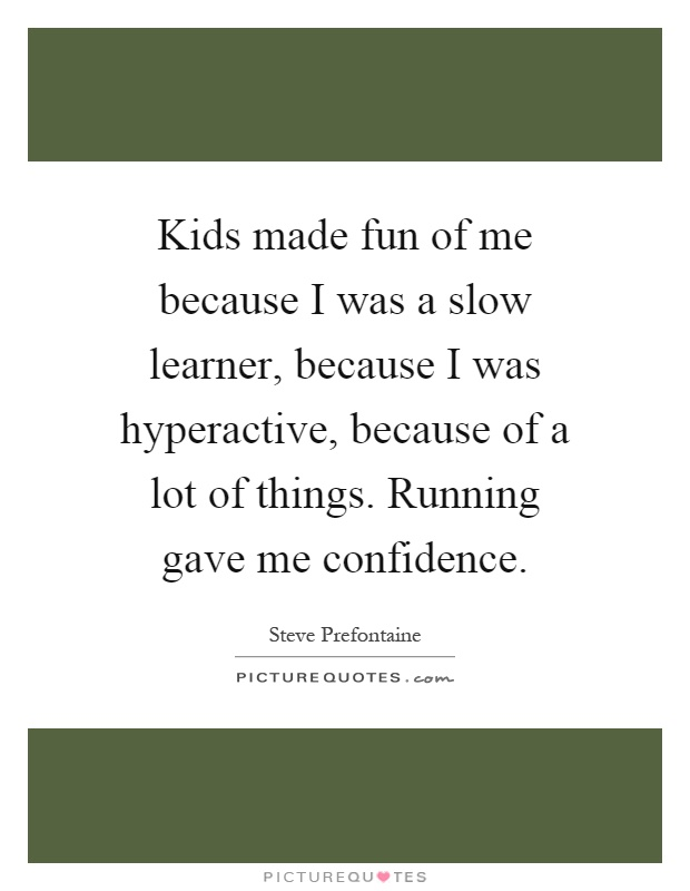 Kids made fun of me because I was a slow learner, because I was hyperactive, because of a lot of things. Running gave me confidence Picture Quote #1