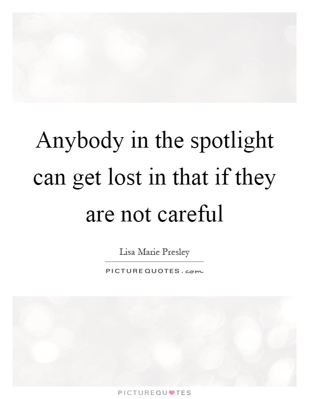 Anybody in the spotlight can get lost in that if they are not careful Picture Quote #1