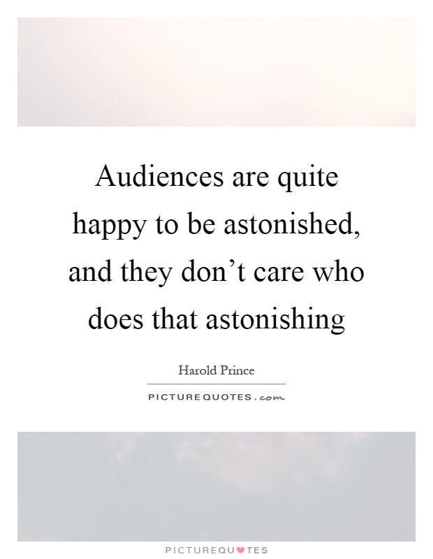 Audiences are quite happy to be astonished, and they don't care who does that astonishing Picture Quote #1