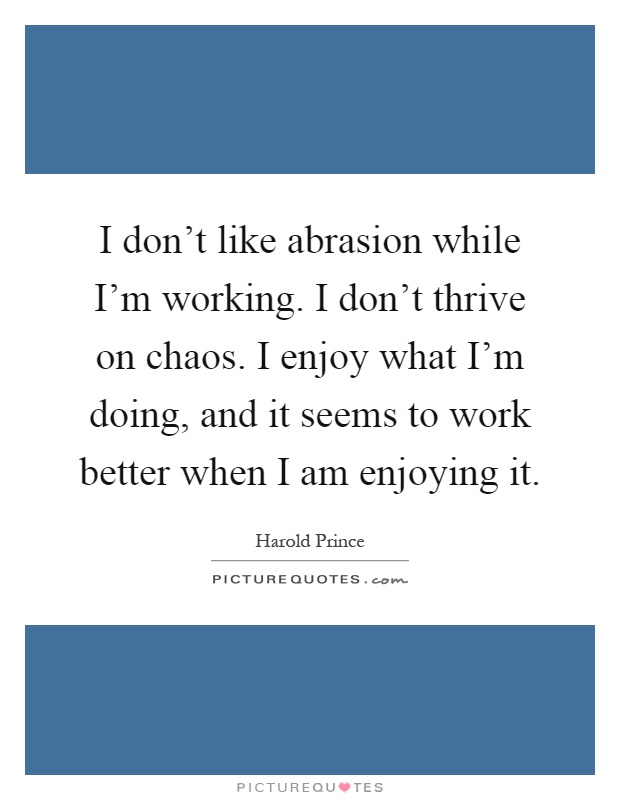 I don't like abrasion while I'm working. I don't thrive on chaos. I enjoy what I'm doing, and it seems to work better when I am enjoying it Picture Quote #1