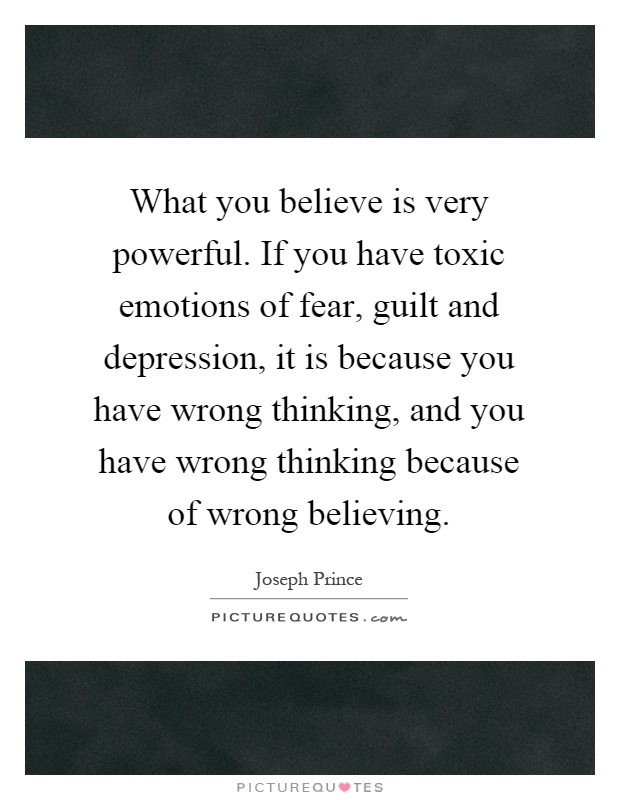 What you believe is very powerful. If you have toxic emotions of fear, guilt and depression, it is because you have wrong thinking, and you have wrong thinking because of wrong believing Picture Quote #1