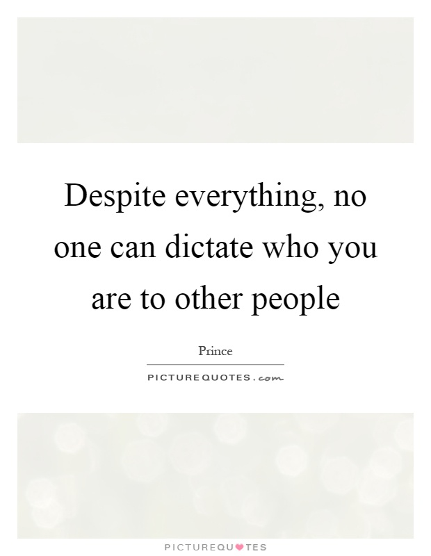 Despite everything, no one can dictate who you are to other people Picture Quote #1