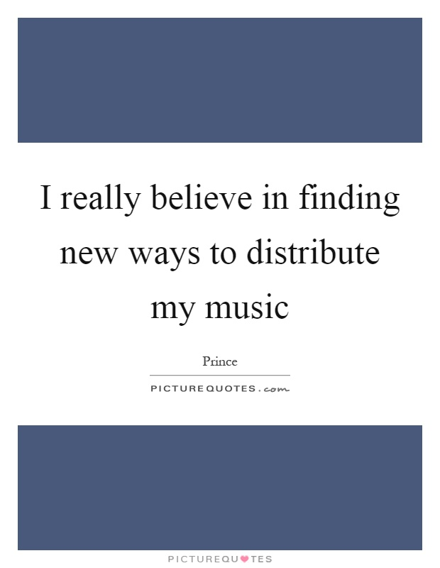 I really believe in finding new ways to distribute my music Picture Quote #1