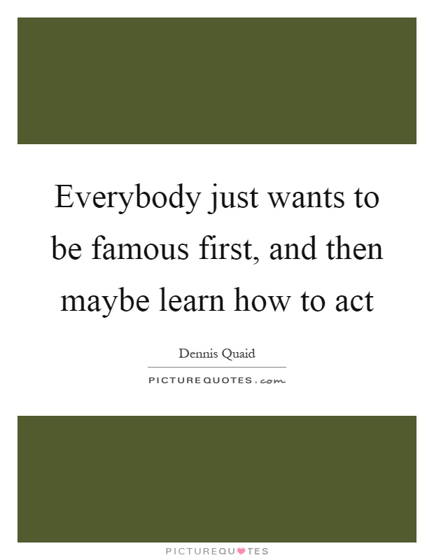 Everybody just wants to be famous first, and then maybe learn how to act Picture Quote #1