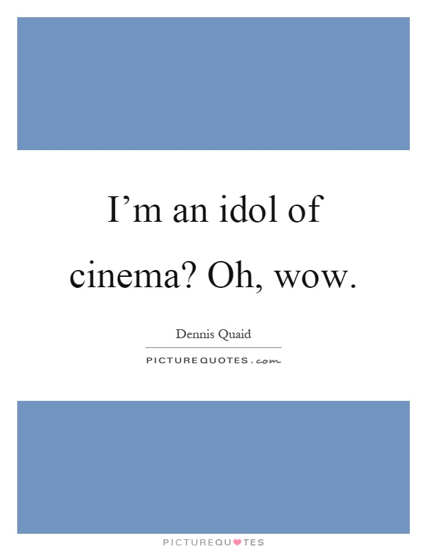 I'm an idol of cinema? Oh, wow Picture Quote #1