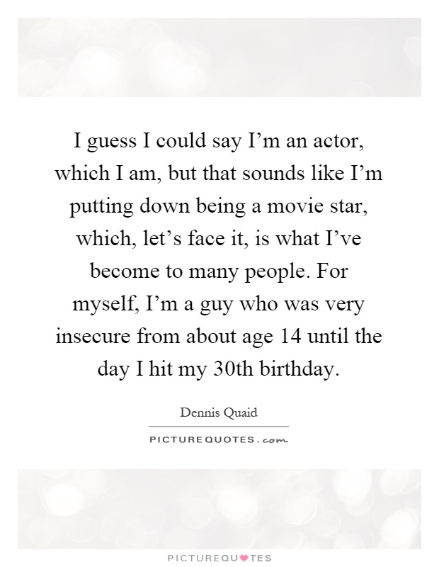 I guess I could say I'm an actor, which I am, but that sounds like I'm putting down being a movie star, which, let's face it, is what I've become to many people. For myself, I'm a guy who was very insecure from about age 14 until the day I hit my 30th birthday Picture Quote #1