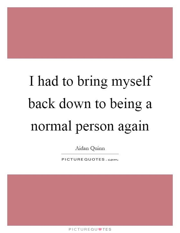 I had to bring myself back down to being a normal person again Picture Quote #1