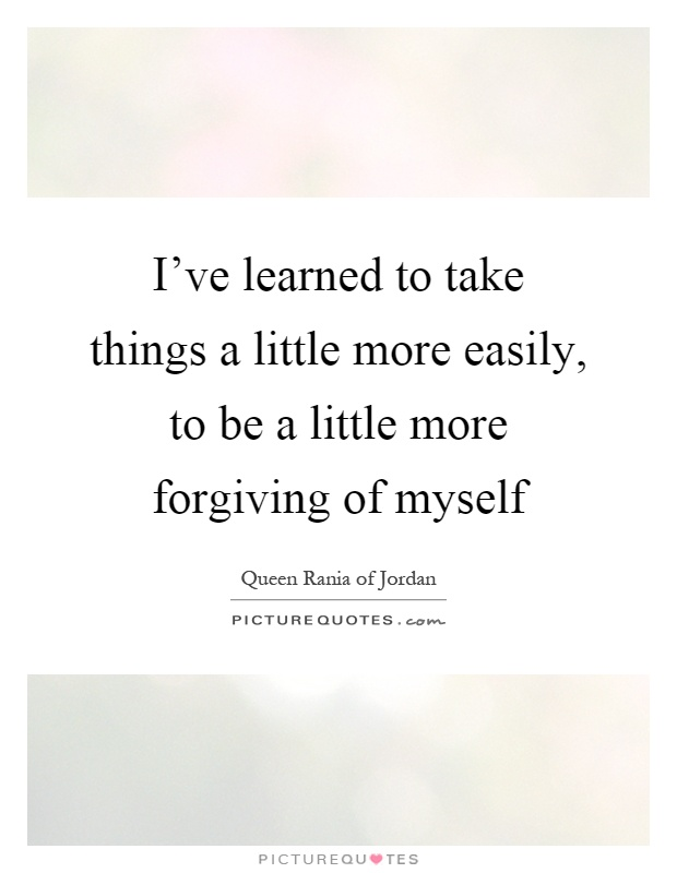 I've learned to take things a little more easily, to be a little more forgiving of myself Picture Quote #1