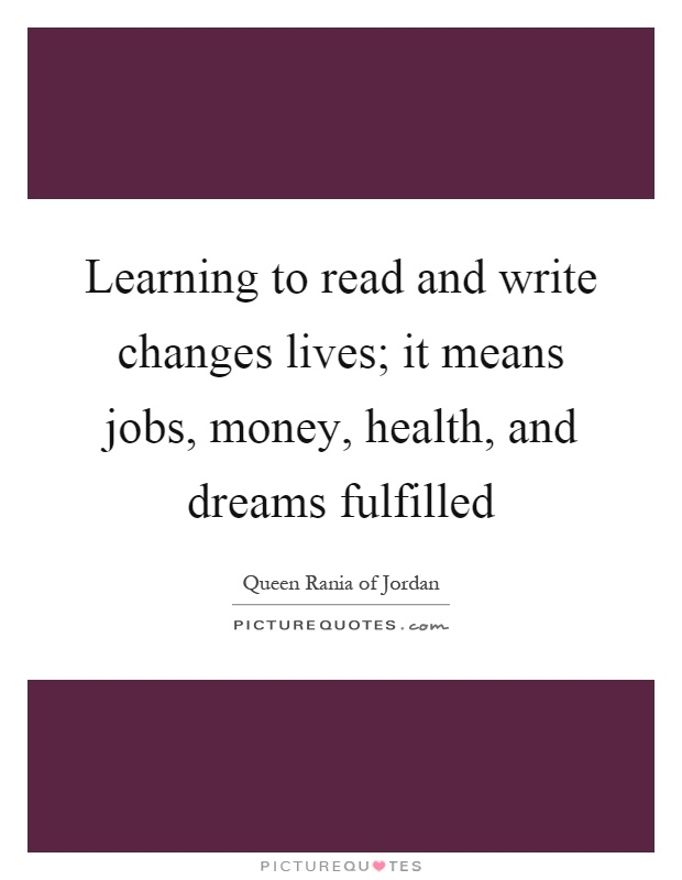 Learning to read and write changes lives; it means jobs, money, health, and dreams fulfilled Picture Quote #1