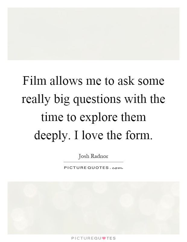 Film allows me to ask some really big questions with the time to explore them deeply. I love the form Picture Quote #1