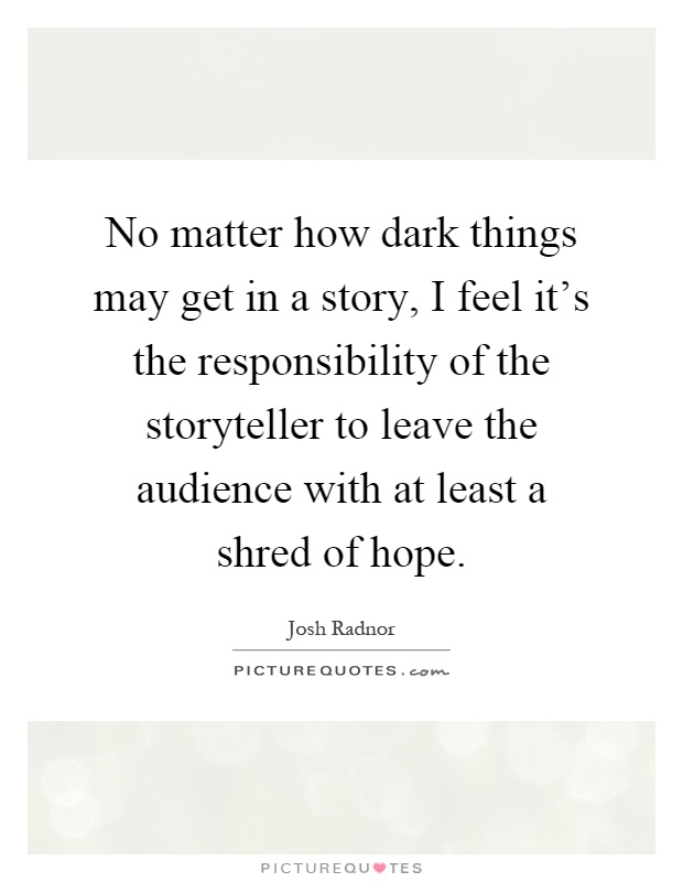 No matter how dark things may get in a story, I feel it's the responsibility of the storyteller to leave the audience with at least a shred of hope Picture Quote #1