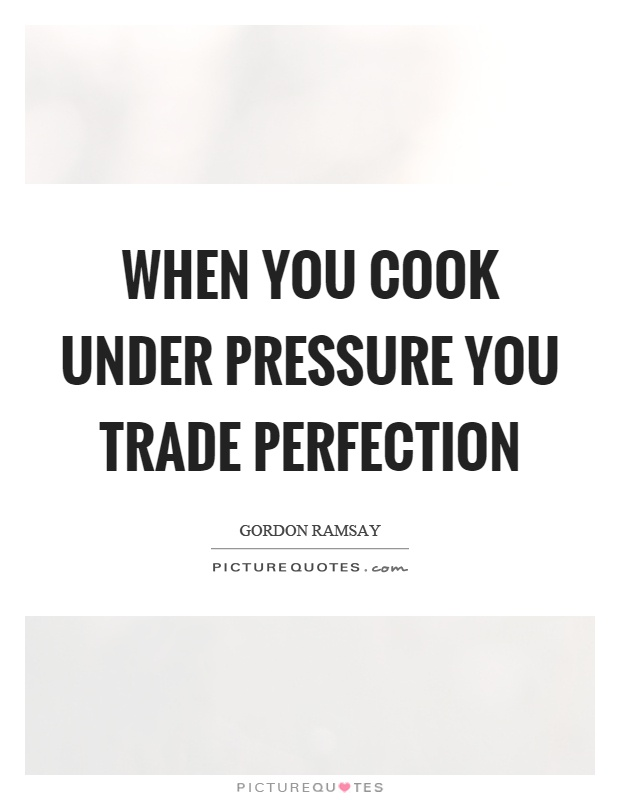 When you cook under pressure you trade perfection Picture Quote #1