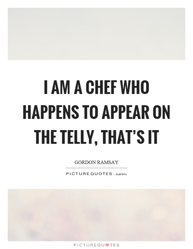 I am a chef who happens to appear on the telly, that's it Picture Quote #1