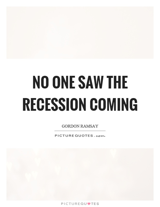 No one saw the recession coming Picture Quote #1