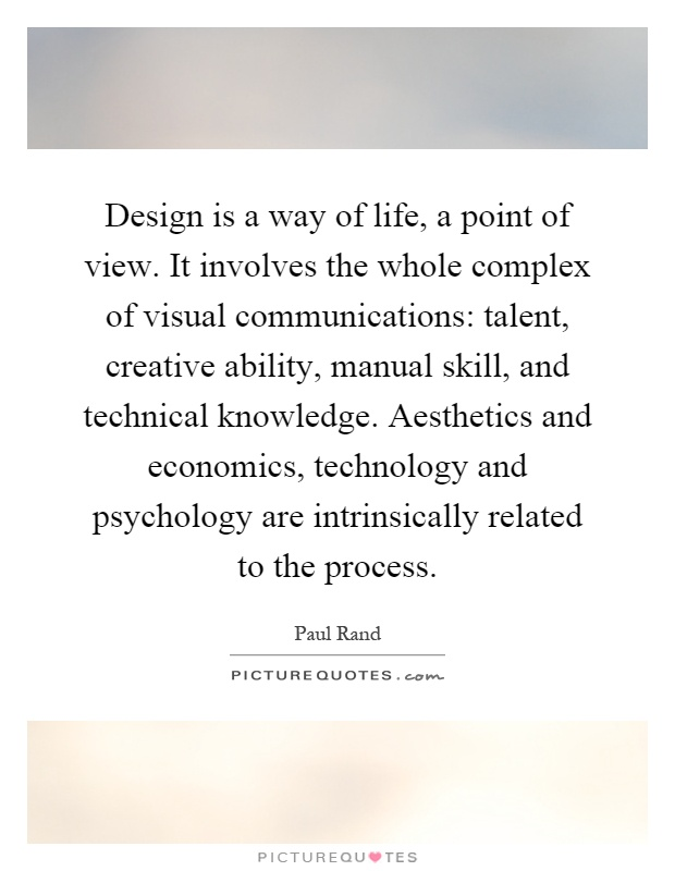 Design is a way of life, a point of view. It involves the whole complex of visual communications: talent, creative ability, manual skill, and technical knowledge. Aesthetics and economics, technology and psychology are intrinsically related to the process Picture Quote #1