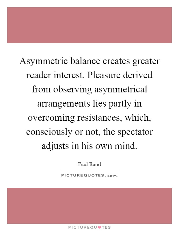 Asymmetric balance creates greater reader interest. Pleasure derived from observing asymmetrical arrangements lies partly in overcoming resistances, which, consciously or not, the spectator adjusts in his own mind Picture Quote #1