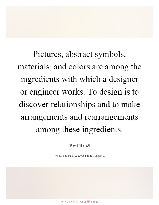 Pictures, abstract symbols, materials, and colors are among the ingredients with which a designer or engineer works. To design is to discover relationships and to make arrangements and rearrangements among these ingredients Picture Quote #1