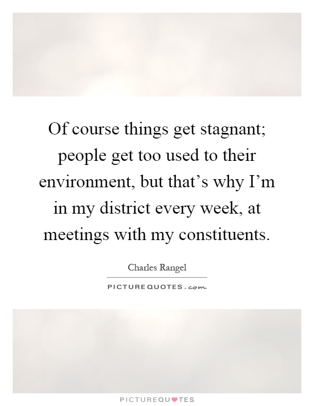 Of course things get stagnant; people get too used to their environment, but that's why I'm in my district every week, at meetings with my constituents Picture Quote #1