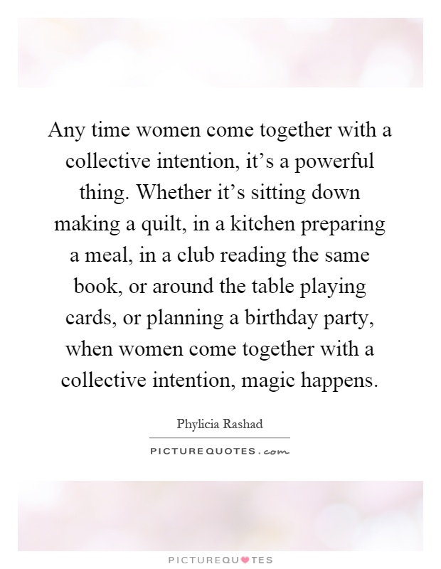 Any time women come together with a collective intention, it's a powerful thing. Whether it's sitting down making a quilt, in a kitchen preparing a meal, in a club reading the same book, or around the table playing cards, or planning a birthday party, when women come together with a collective intention, magic happens Picture Quote #1