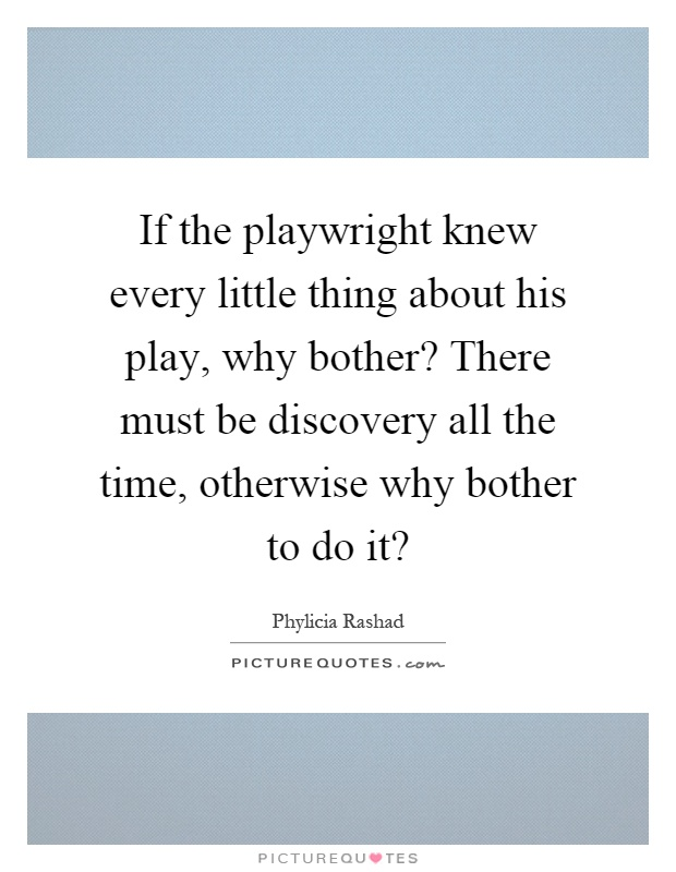 If the playwright knew every little thing about his play, why bother? There must be discovery all the time, otherwise why bother to do it? Picture Quote #1
