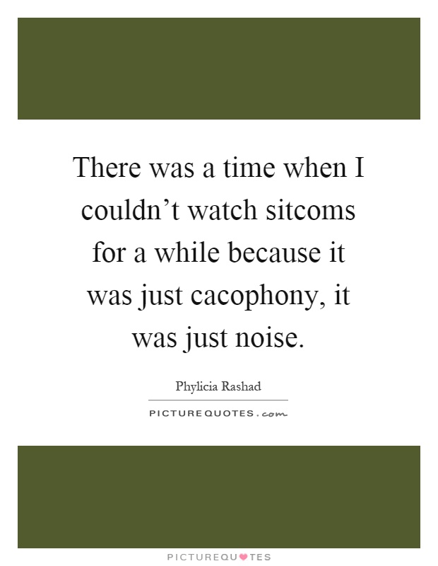There was a time when I couldn't watch sitcoms for a while because it was just cacophony, it was just noise Picture Quote #1