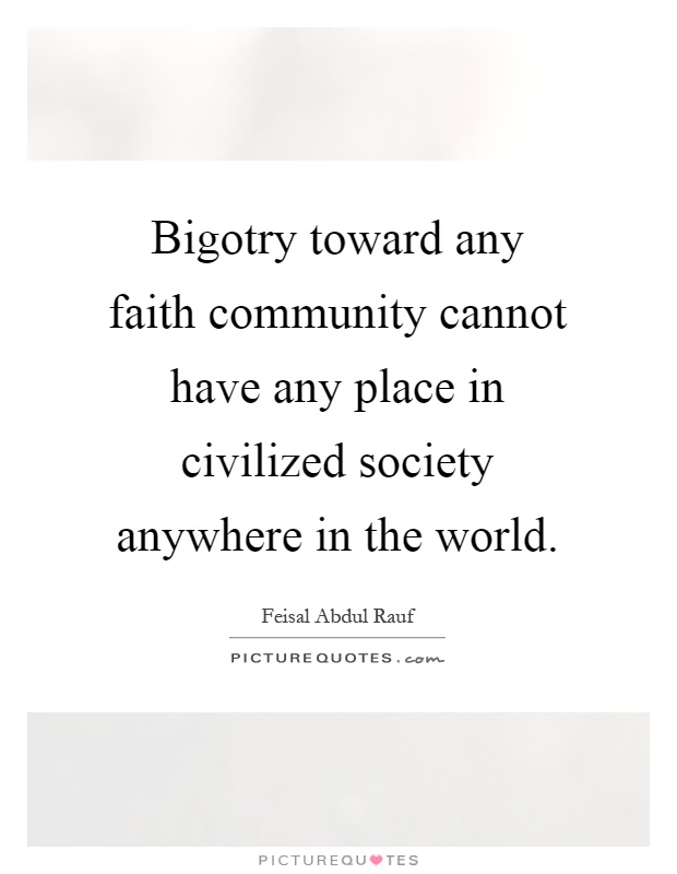 Bigotry toward any faith community cannot have any place in civilized society anywhere in the world Picture Quote #1