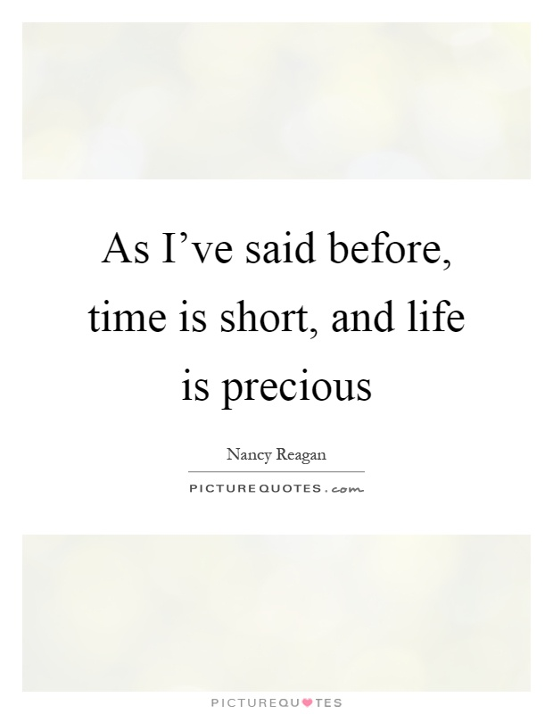 As Iu0027ve Said Before, Time Is Short, And Life Is Precious