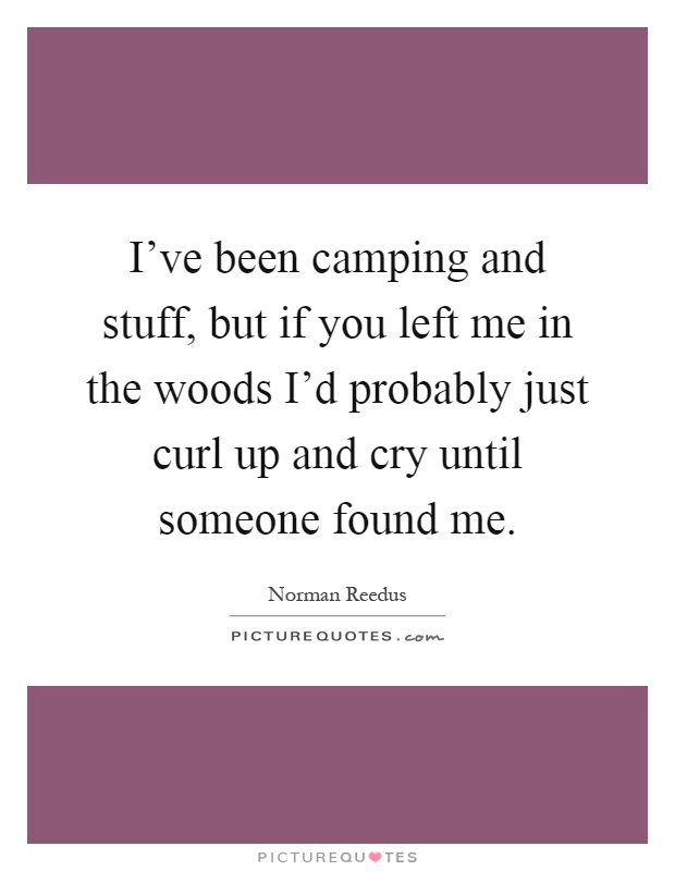 I've been camping and stuff, but if you left me in the woods I'd probably just curl up and cry until someone found me Picture Quote #1