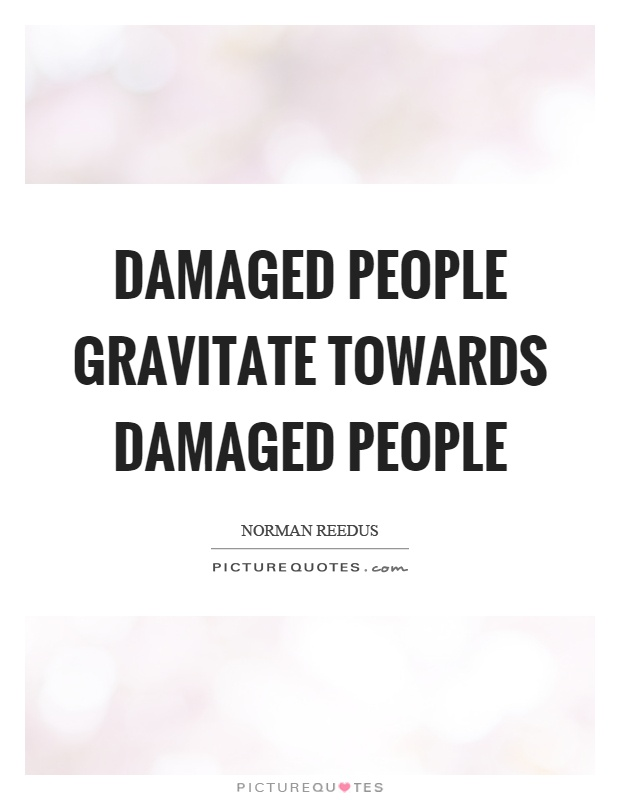 Damaged people gravitate towards damaged people Picture Quote #1