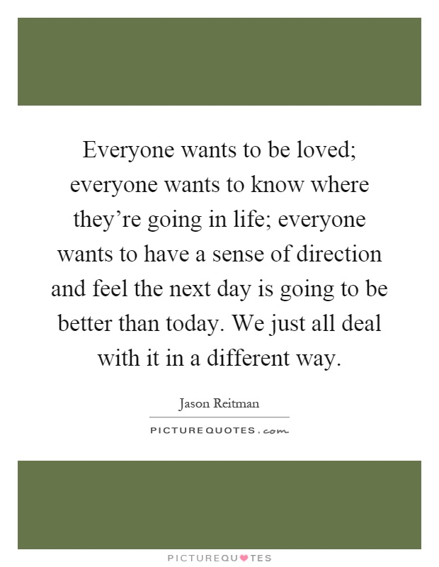 Everyone wants to be loved; everyone wants to know where they're going in life; everyone wants to have a sense of direction and feel the next day is going to be better than today. We just all deal with it in a different way Picture Quote #1