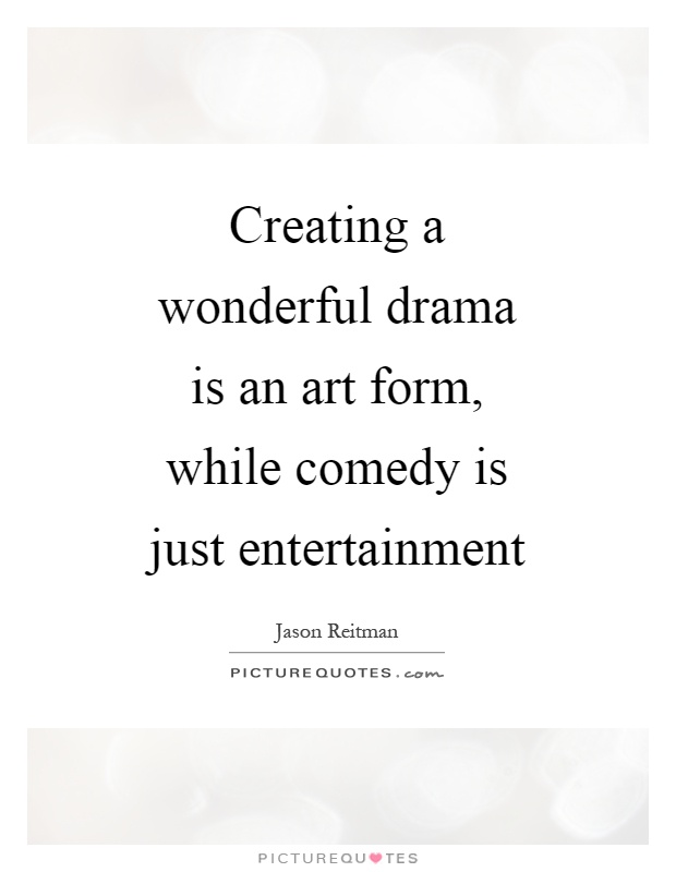 Creating a wonderful drama is an art form, while comedy is just entertainment Picture Quote #1