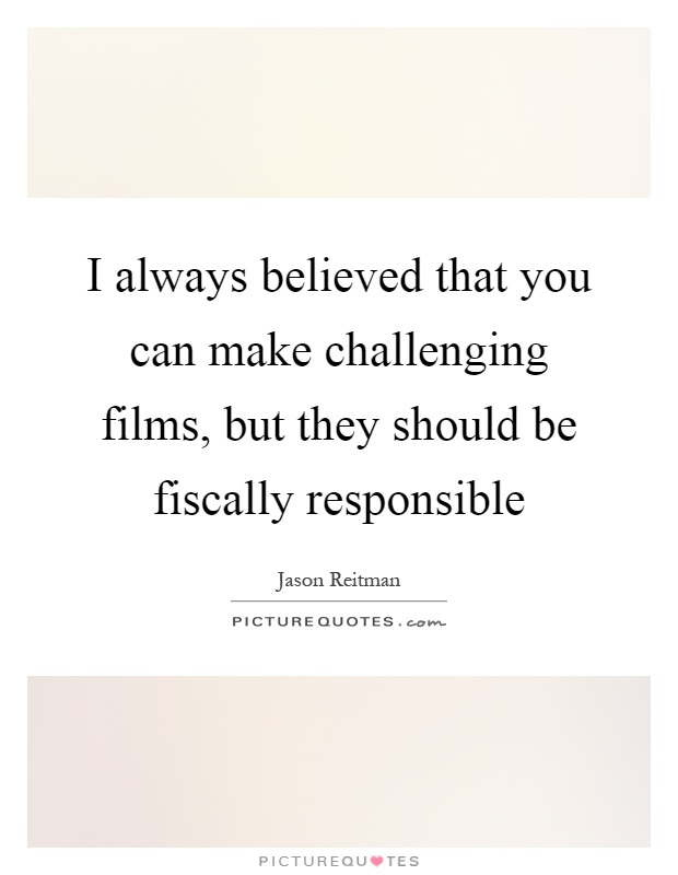 I always believed that you can make challenging films, but they should be fiscally responsible Picture Quote #1