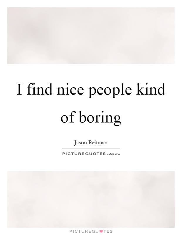 I find nice people kind of boring Picture Quote #1