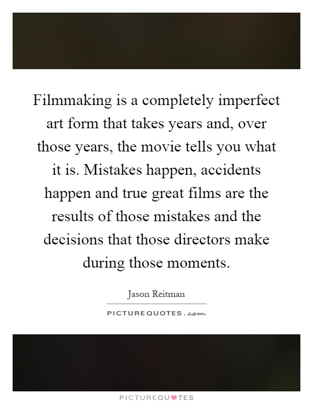 filmmaking is a completely imperfect art form that takes years